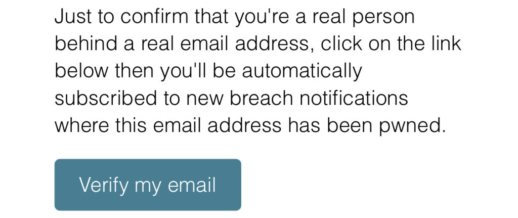 Just to confirm that you're a real person behind a real email address, click on the link below then you'll be automatically subscribed to new breach notifications where this email address has been pwned.  Button: Verify my email