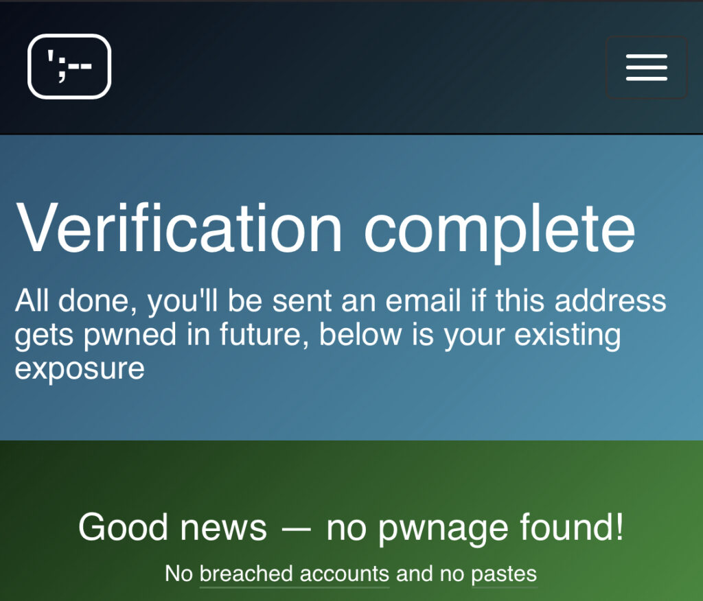 Verification complete All done, you'll be sent an email if this address gets pwned in the future, below is your existing exposure  Good news – no pwnage found! No breached accounts and no pastes.