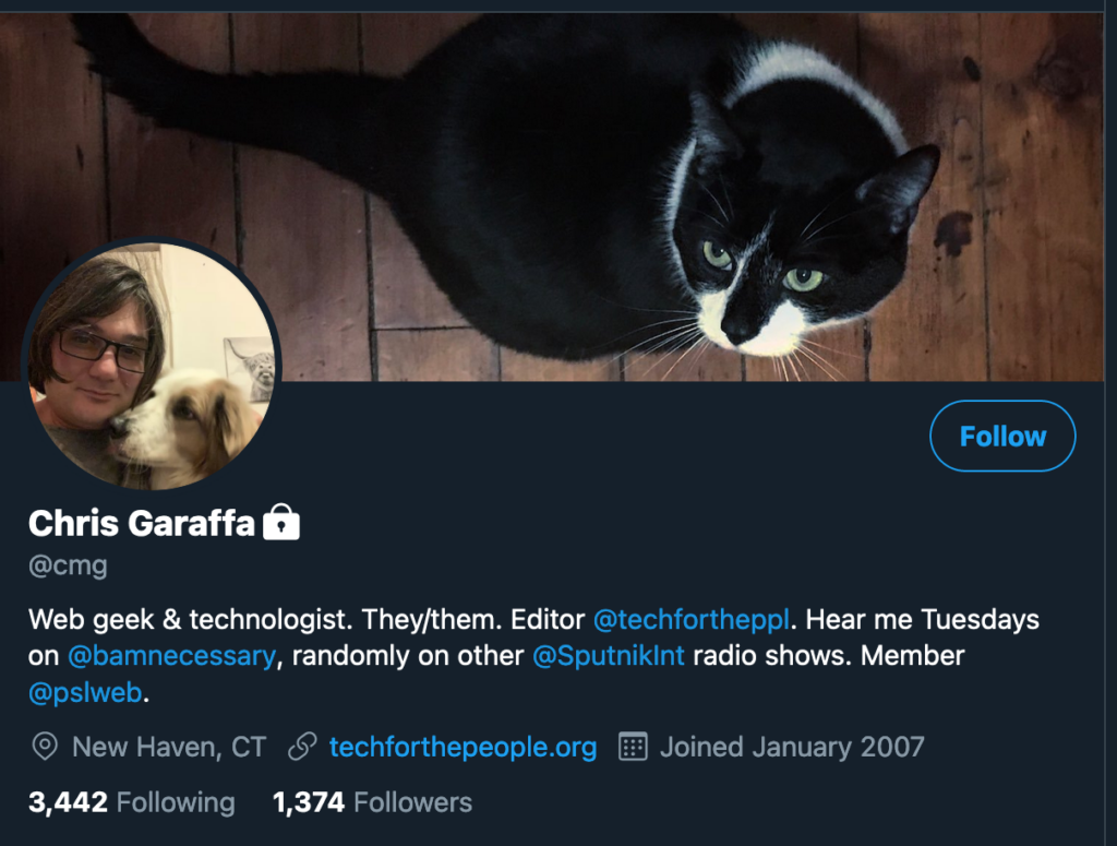 Screenshot of Twitter profile. The cover image is a black cat with white around its neck and nose looking up. The profile photo is a person with a dog. Chris Garaffa (lock icon) @cmg Web geek & technologist. They/them. Editor @techfortheppl. Hear me Tuesdays on @bamnecessary, randomly on other @SputnikInt radio shows. Member @pslweb. New Haven, CT. techforthepeople.org. Joined Janaury 2007. 3,442 Following. 1,374 Followers.
