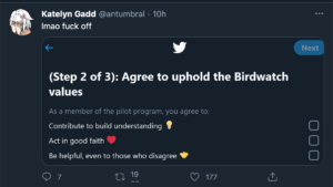 Tweet by Katelyn Gadd @antumbral lmao fuck off  Screenshot attached (Step 2 of 3): Agree to uphold the Birdwatch values  As a member of the pilot program you agree to: Contribute to build understanding (lightbulb icon) (checkbox) Act in good faith (heart icon) (checkbox) Be helpful, even to those who disagree (handshake icon) (checkbox)
